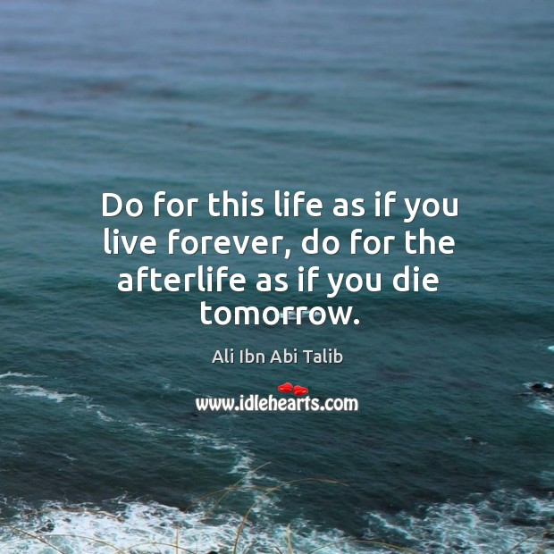 Do for this life as if you live forever, do for the afterlife as if you die tomorrow. Ali Ibn Abi Talib Picture Quote