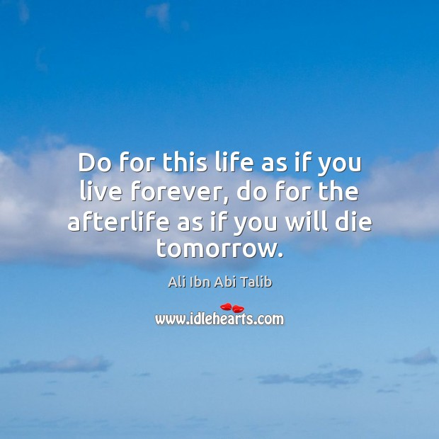 Do for this life as if you live forever, do for the afterlife as if you will die tomorrow. Ali Ibn Abi Talib Picture Quote