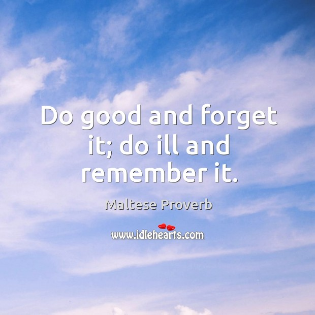 Do good and forget it; do ill and remember it. Maltese Proverbs Image