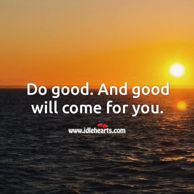 Do good. And good will come for you. Image