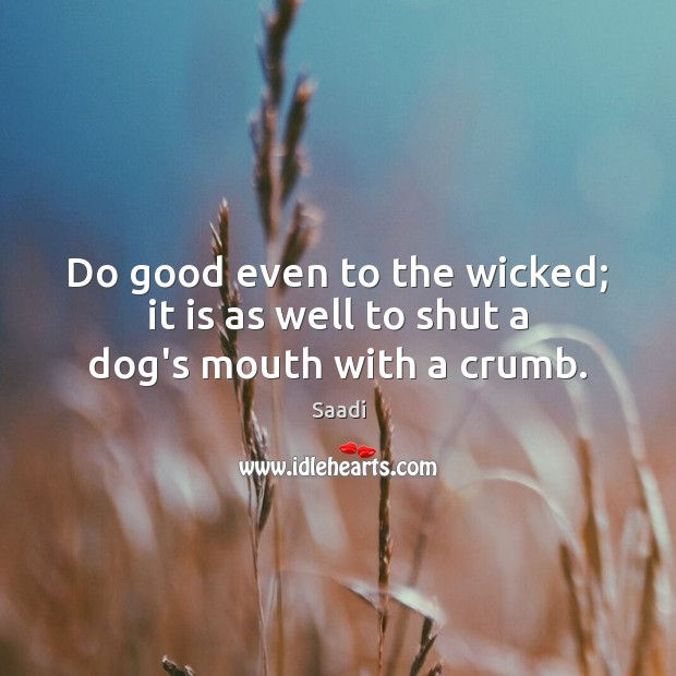Do good even to the wicked; it is as well to shut a dog's mouth with a crumb. Saadi Picture Quote