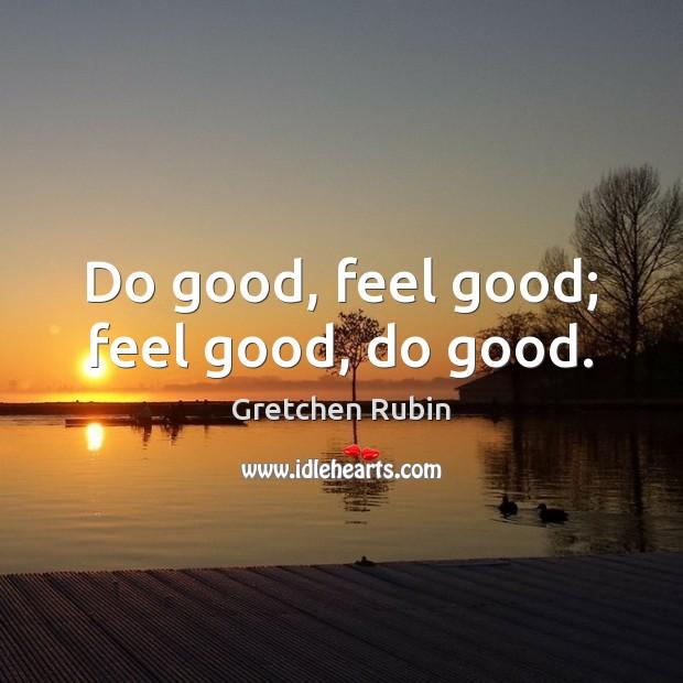 Do good, feel good; feel good, do good. Gretchen Rubin Picture Quote