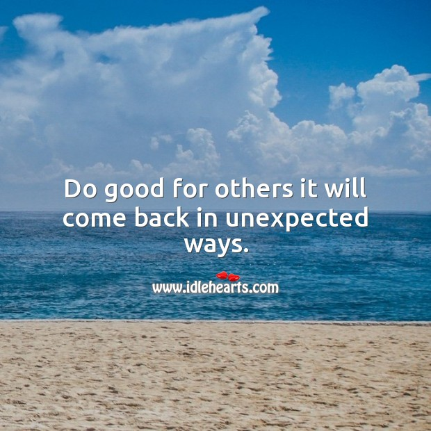 Do good for others it will come back in unexpected ways. Advice Quotes Image