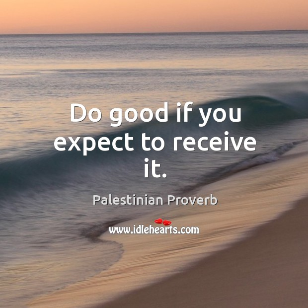 Do good if you expect to receive it. Palestinian Proverbs Image