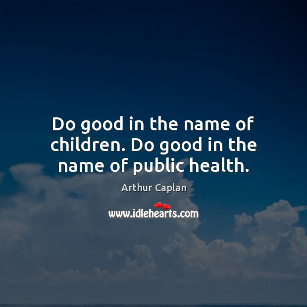 Do good in the name of children. Do good in the name of public health. Image