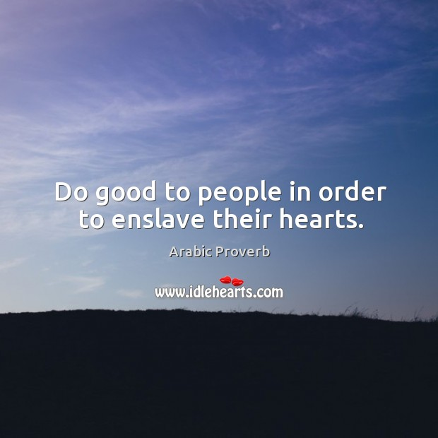 Do good to people in order to enslave their hearts. Image
