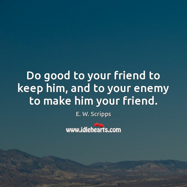 Do good to your friend to keep him, and to your enemy to make him your friend. Image
