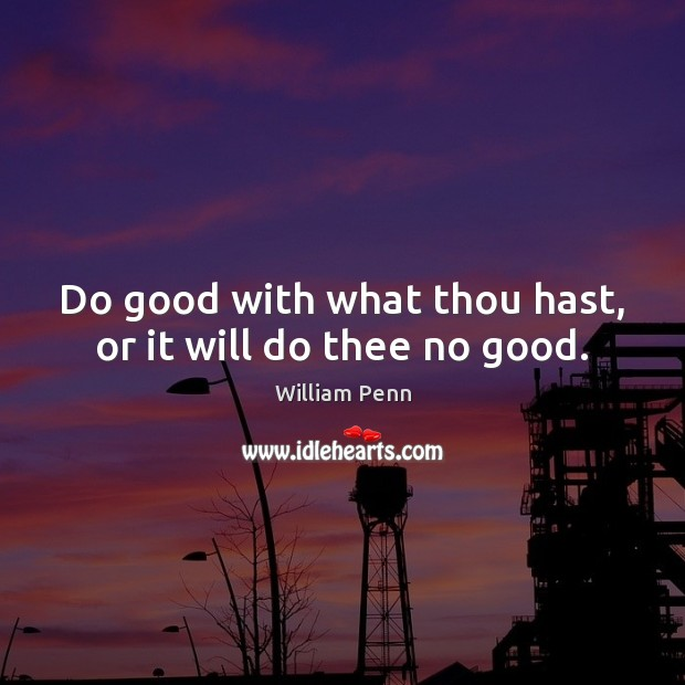 Image, Do good with what thou hast, or it will do thee no good.