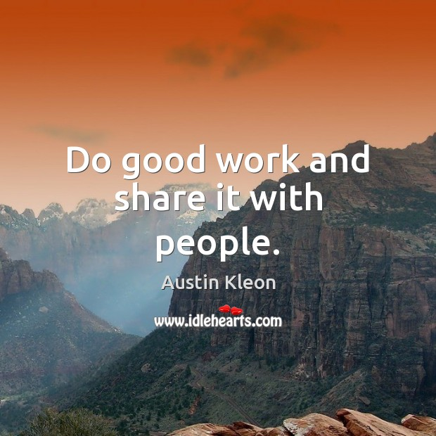 Do good work and share it with people. Image
