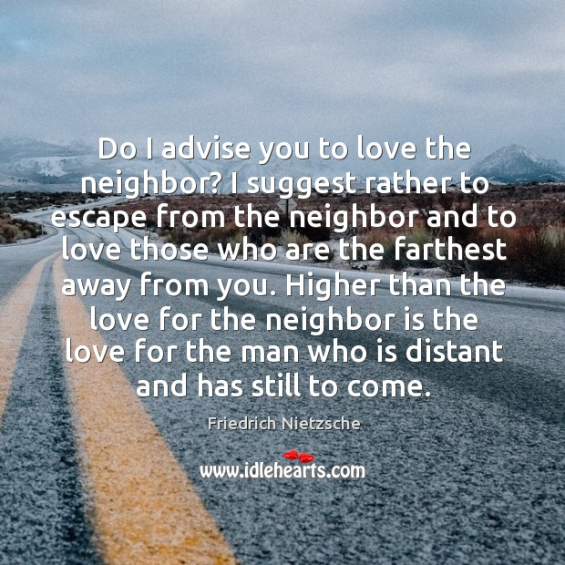 Image, Do I advise you to love the neighbor? I suggest rather to