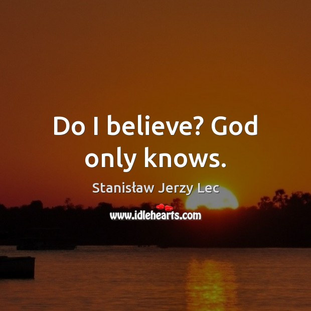 Do I believe? God only knows. Image