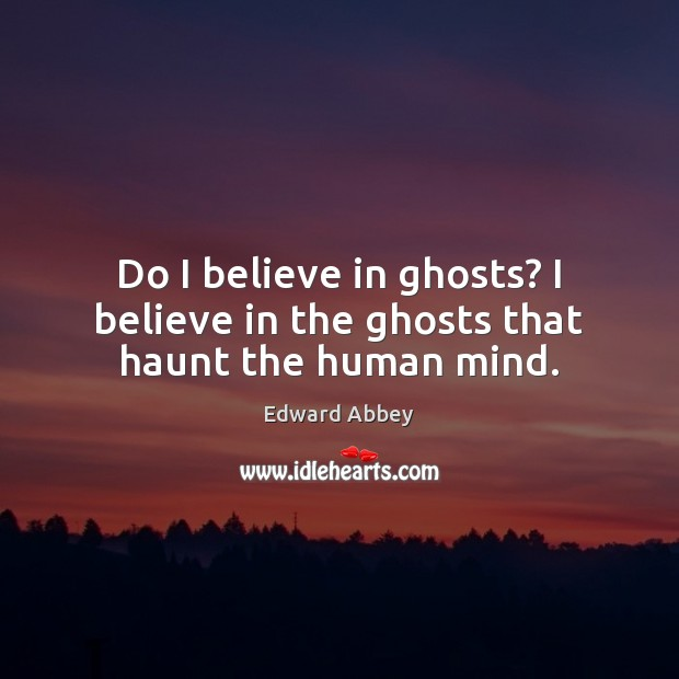 Image, Do I believe in ghosts? I believe in the ghosts that haunt the human mind.