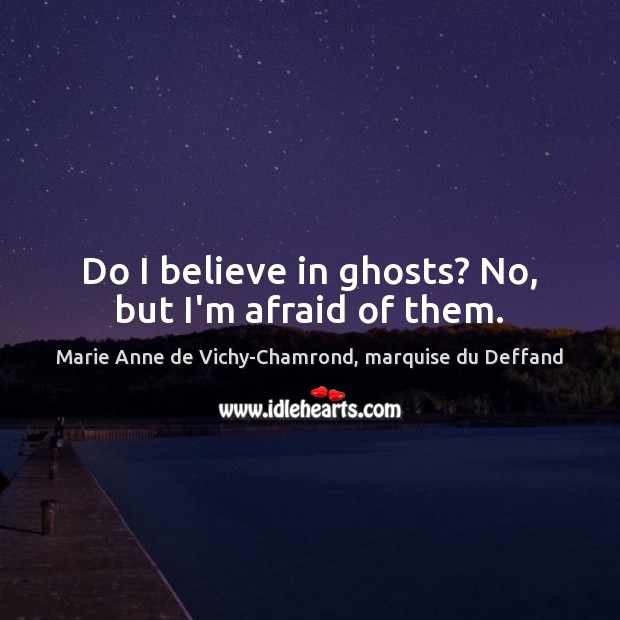 Do I believe in ghosts? No, but I'm afraid of them. Marie Anne de Vichy-Chamrond, marquise du Deffand Picture Quote