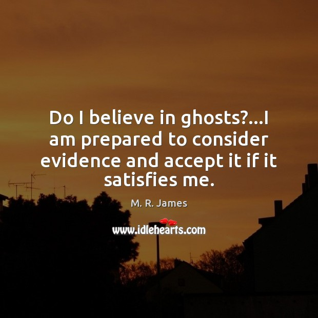 Do I believe in ghosts?…I am prepared to consider evidence and M. R. James Picture Quote