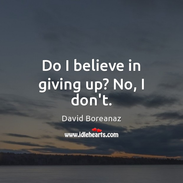 Image, Do I believe in giving up? No, I don't.