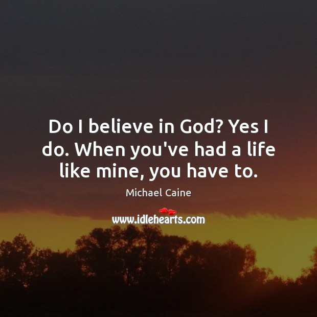Do I believe in God? Yes I do. When you've had a life like mine, you have to. Believe in God Quotes Image