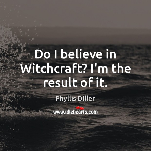 Phyllis Diller Picture Quote image saying: Do I believe in Witchcraft? I'm the result of it.