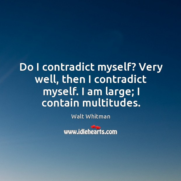 Do I contradict myself? very well, then I contradict myself. I am large; I contain multitudes. Image
