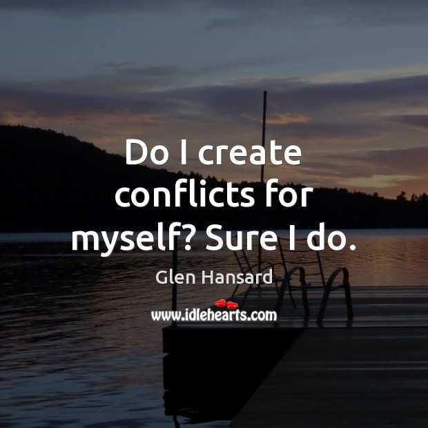 Do I create conflicts for myself? Sure I do. Glen Hansard Picture Quote