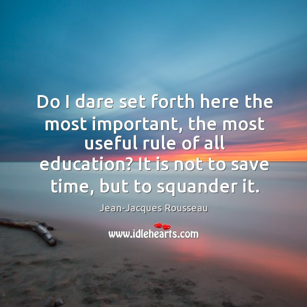 Do I dare set forth here the most important, the most useful rule of all education? Image