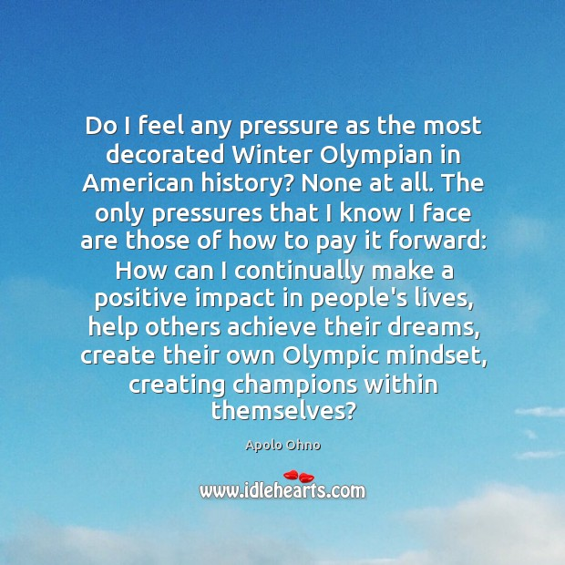 Do I feel any pressure as the most decorated Winter Olympian in Image