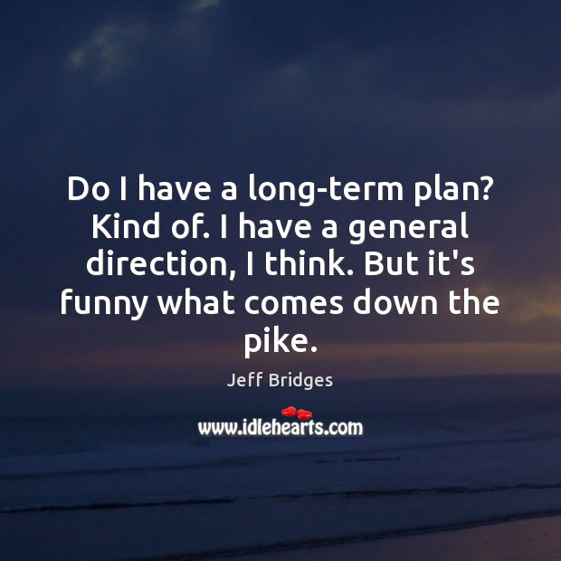 Do I have a long-term plan? Kind of. I have a general Jeff Bridges Picture Quote
