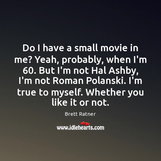Do I have a small movie in me? Yeah, probably, when I'm 60. Image