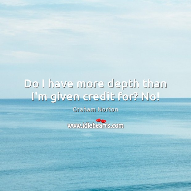 Do I have more depth than I'm given credit for? No! Graham Norton Picture Quote