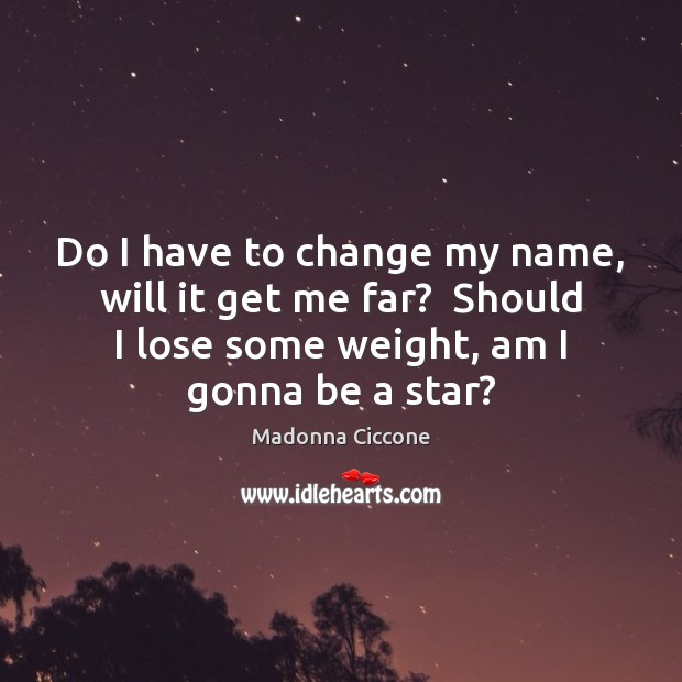 Do I have to change my name, will it get me far? Madonna Ciccone Picture Quote