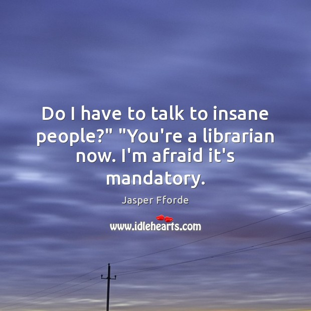 "Image, Do I have to talk to insane people?"" ""You're a librarian now. I'm afraid it's mandatory."