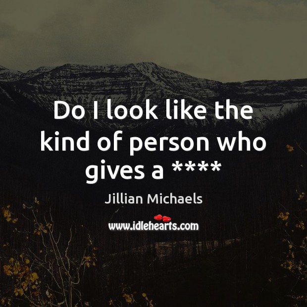 Do I look like the kind of person who gives a **** Jillian Michaels Picture Quote