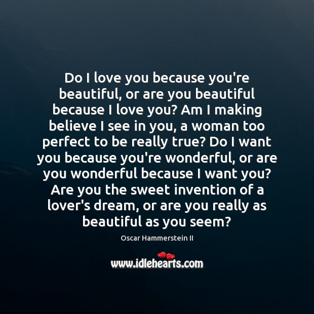 Do I love you because you're beautiful, or are you beautiful because Oscar Hammerstein II Picture Quote