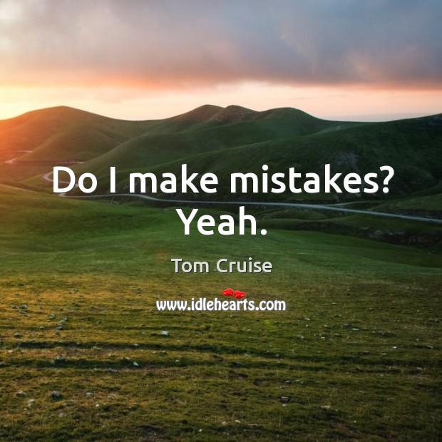Image, Do I make mistakes? yeah.