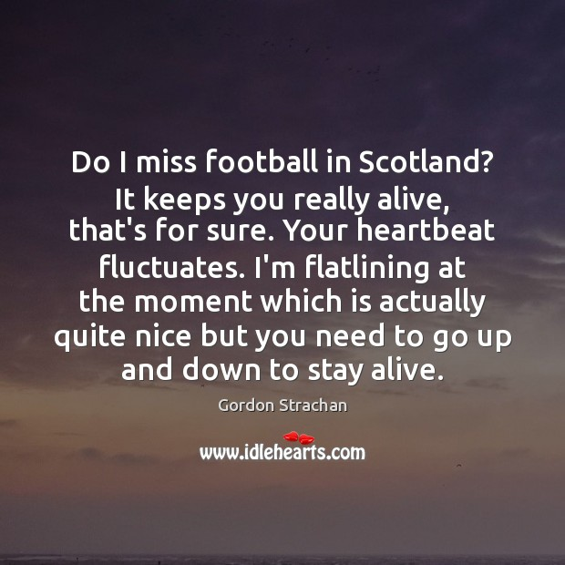Do I miss football in Scotland? It keeps you really alive, that's Gordon Strachan Picture Quote