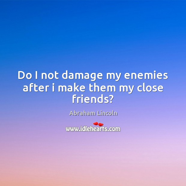 Image, Do I not damage my enemies after i make them my close friends?