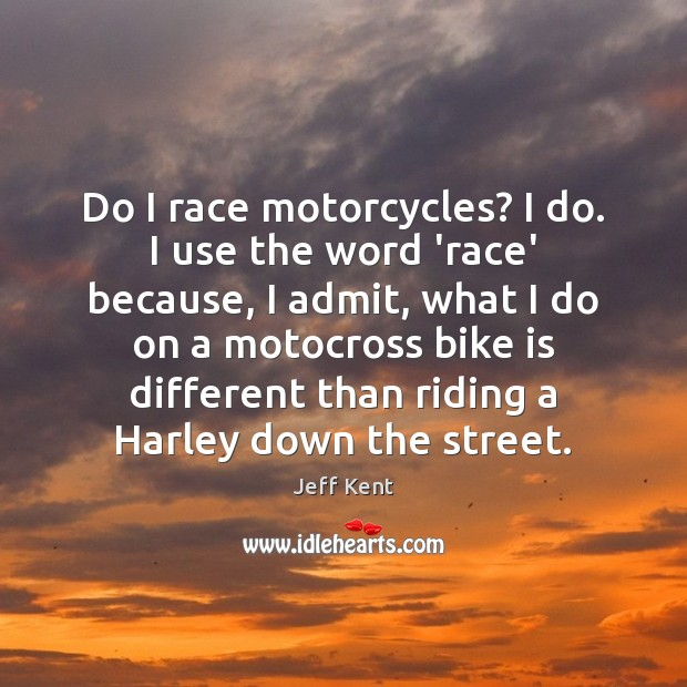 Do I race motorcycles? I do. I use the word 'race' because, Image