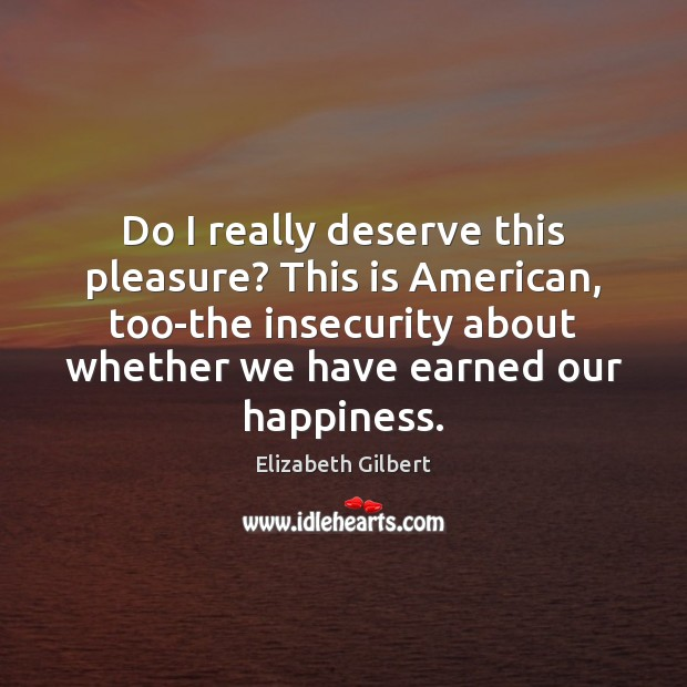 Do I really deserve this pleasure? This is American, too-the insecurity about Image