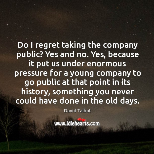 Image, Do I regret taking the company public? yes and no. Yes, because it put us under enormous