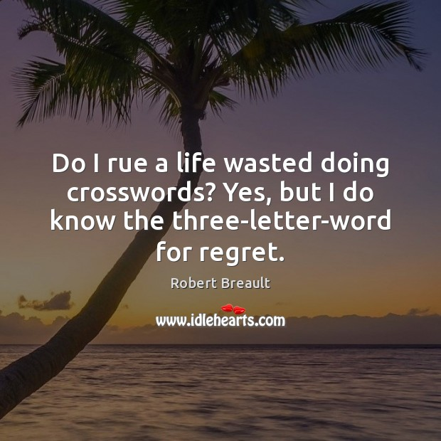 Do I rue a life wasted doing crosswords? Yes, but I do Robert Breault Picture Quote