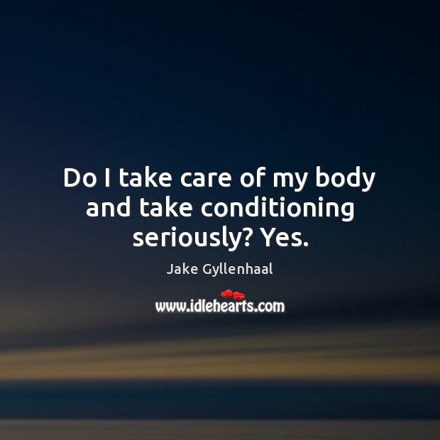Do I take care of my body and take conditioning seriously? Yes. Jake Gyllenhaal Picture Quote