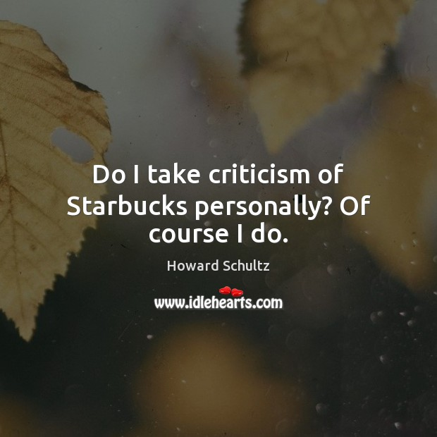 Howard Schultz Picture Quote image saying: Do I take criticism of Starbucks personally? Of course I do.