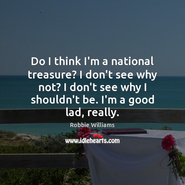 Do I think I'm a national treasure? I don't see why not? Robbie Williams Picture Quote