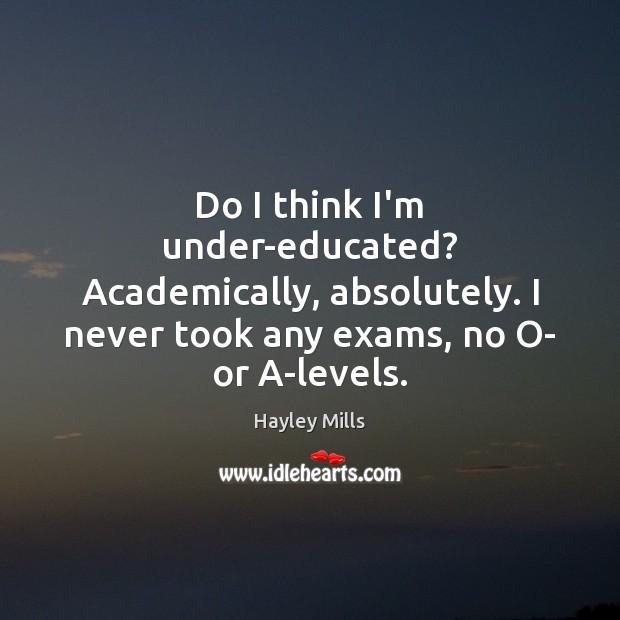 Do I think I'm under-educated? Academically, absolutely. I never took any exams, Image
