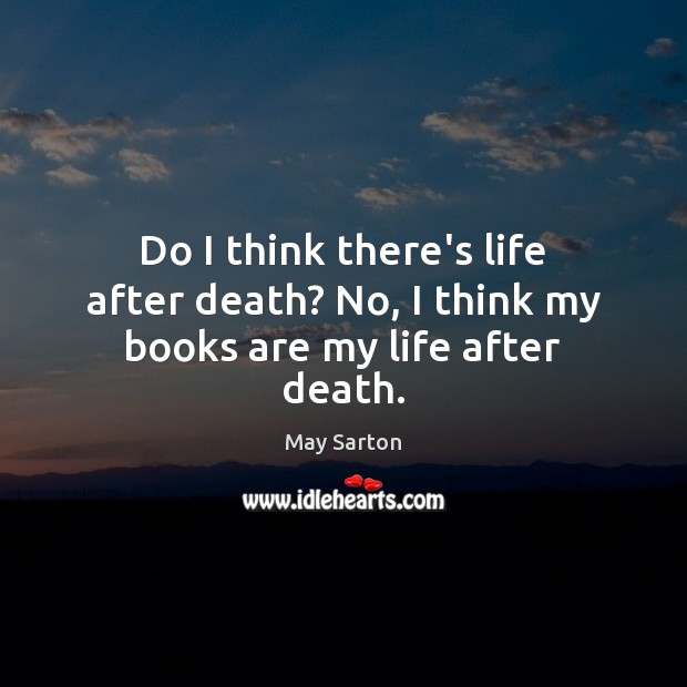 Do I think there's life after death? No, I think my books are my life after death. Books Quotes Image