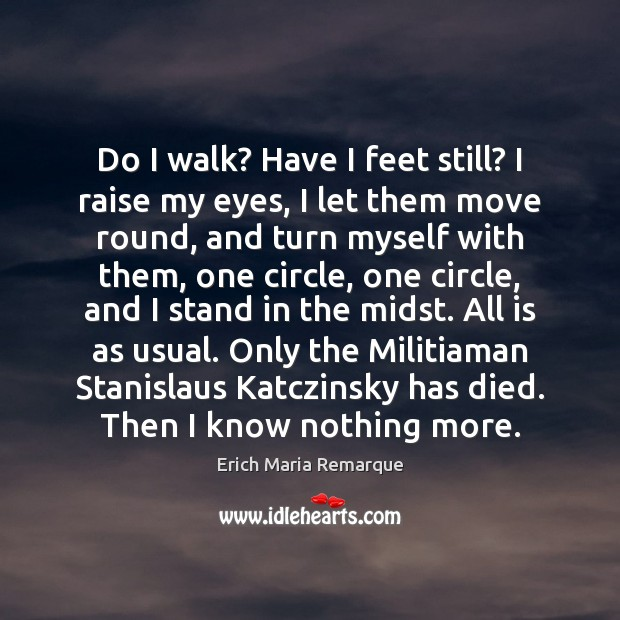Do I walk? Have I feet still? I raise my eyes, I Erich Maria Remarque Picture Quote