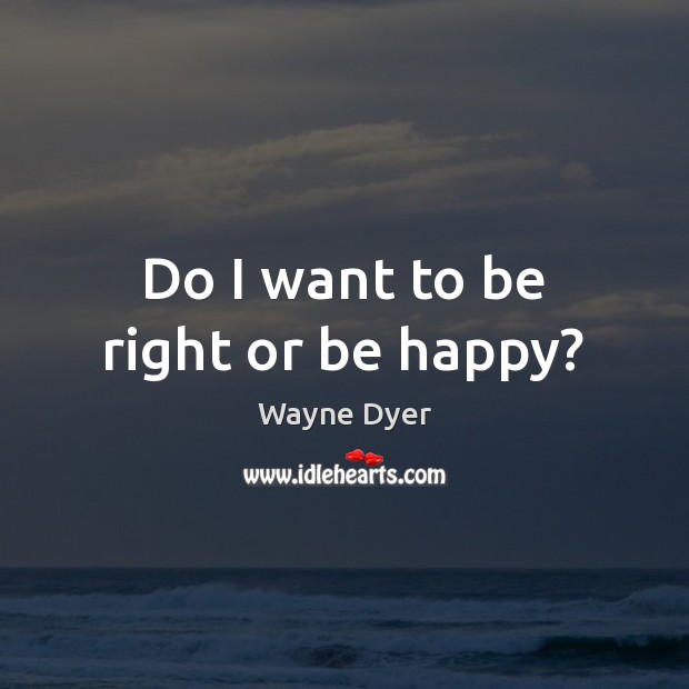 Image, Do I want to be right or be happy?