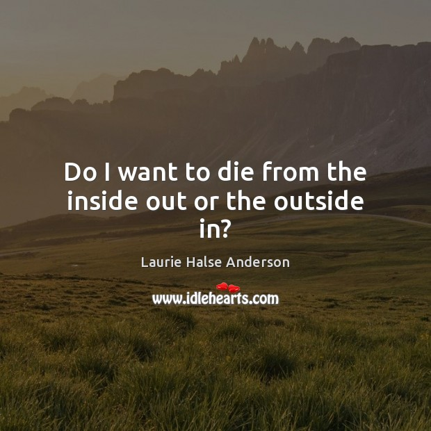 Laurie Halse Anderson Picture Quote image saying: Do I want to die from the inside out or the outside in?