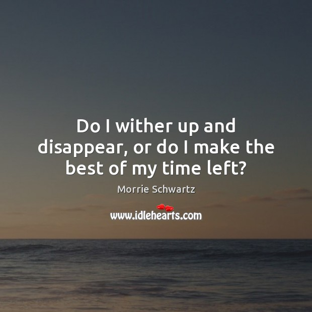 Do I wither up and disappear, or do I make the best of my time left? Morrie Schwartz Picture Quote