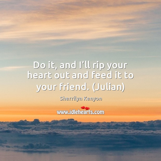 Do it, and I'll rip your heart out and feed it to your friend. (Julian) Image