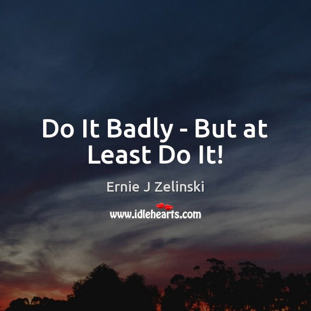 Do It Badly – But at Least Do It! Ernie J Zelinski Picture Quote